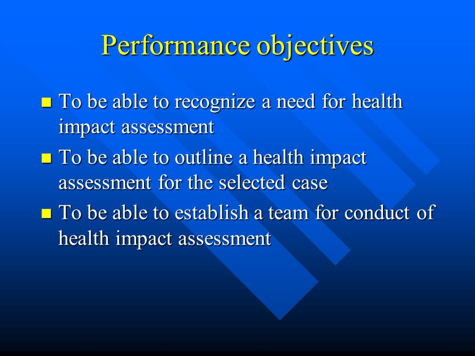 Performance objectives To be able to recognize a need for health impact assessment To be able to recognize a need for health impact assessment To be able to outline a health impact assessment for the selected case To be able to outline a health impact assessment for the selected case To be able to establish a team for conduct of health impact assessment To be able to establish a team for conduct of health impact assessment