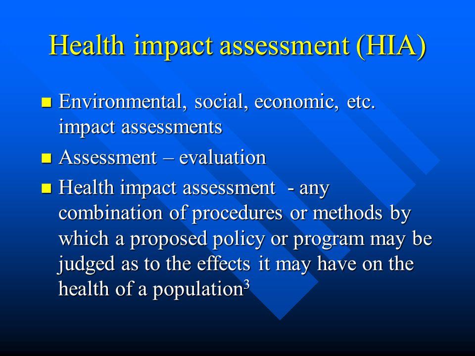 Health impact assessment (HIA) Environmental, social, economic, etc. impact assessments Environmental, social, economic, etc. impact assessments Asses