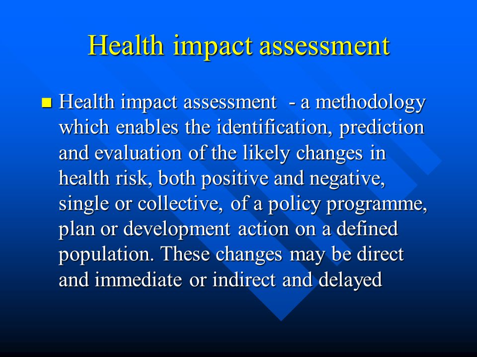 Health impact assessment Health impact assessment - a methodology which enables the identification, prediction and evaluation of the likely changes in health risk, both positive and negative, single or collective, of a policy programme, plan or development action on a defined population.