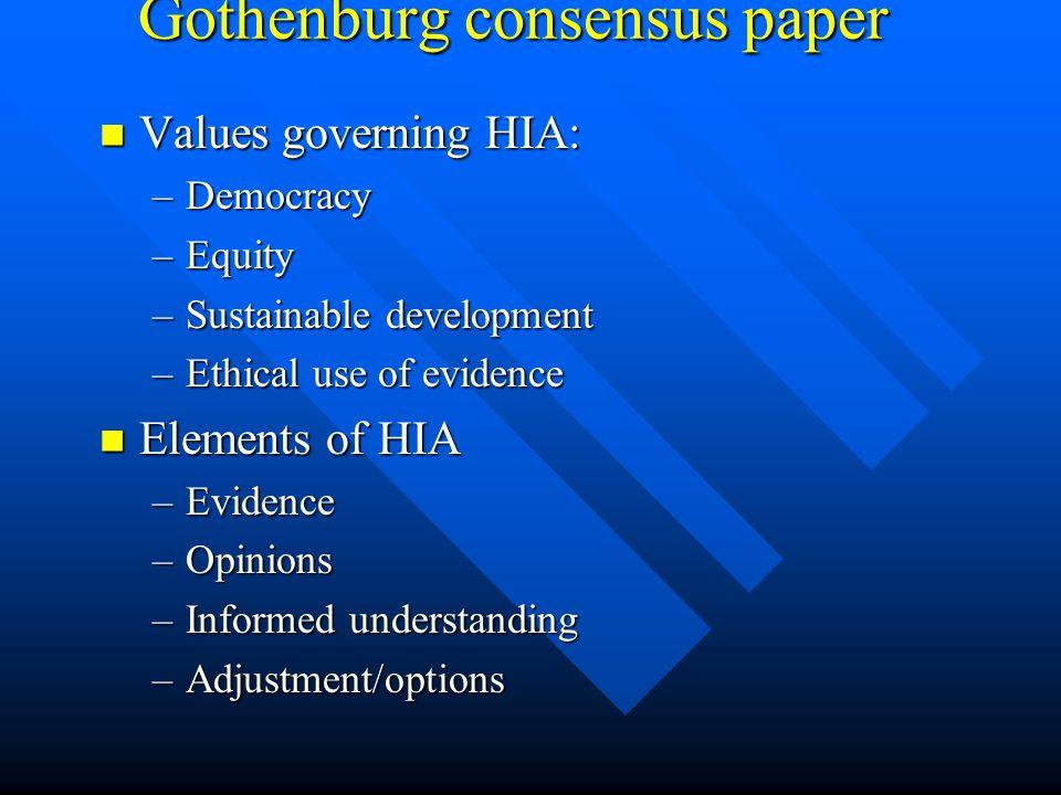 Gothenburg consensus paper Values governing HIA: Values governing HIA: –Democracy –Equity –Sustainable development –Ethical use of evidence Elements o