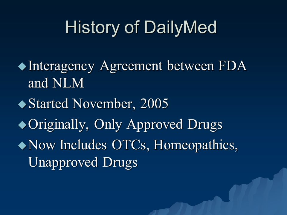 History of DailyMed  Interagency Agreement between FDA and NLM  Started November, 2005  Originally, Only Approved Drugs  Now Includes OTCs, Homeopathics, Unapproved Drugs