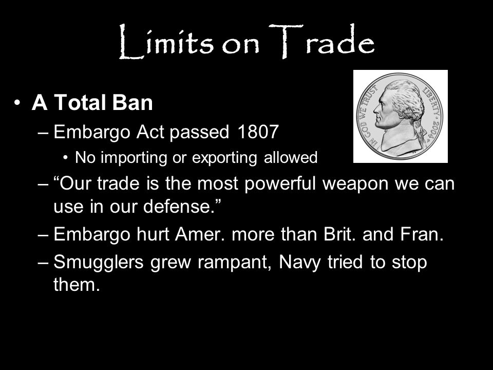 """Limits on Trade A Total Ban –Embargo Act passed 1807 No importing or exporting allowed –""""Our trade is the most powerful weapon we can use in our defen"""