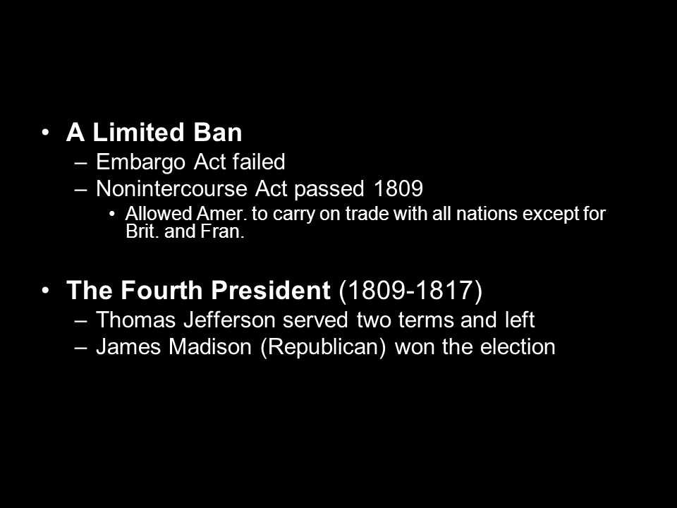 A Limited Ban –Embargo Act failed –Nonintercourse Act passed 1809 Allowed Amer. to carry on trade with all nations except for Brit. and Fran. The Four