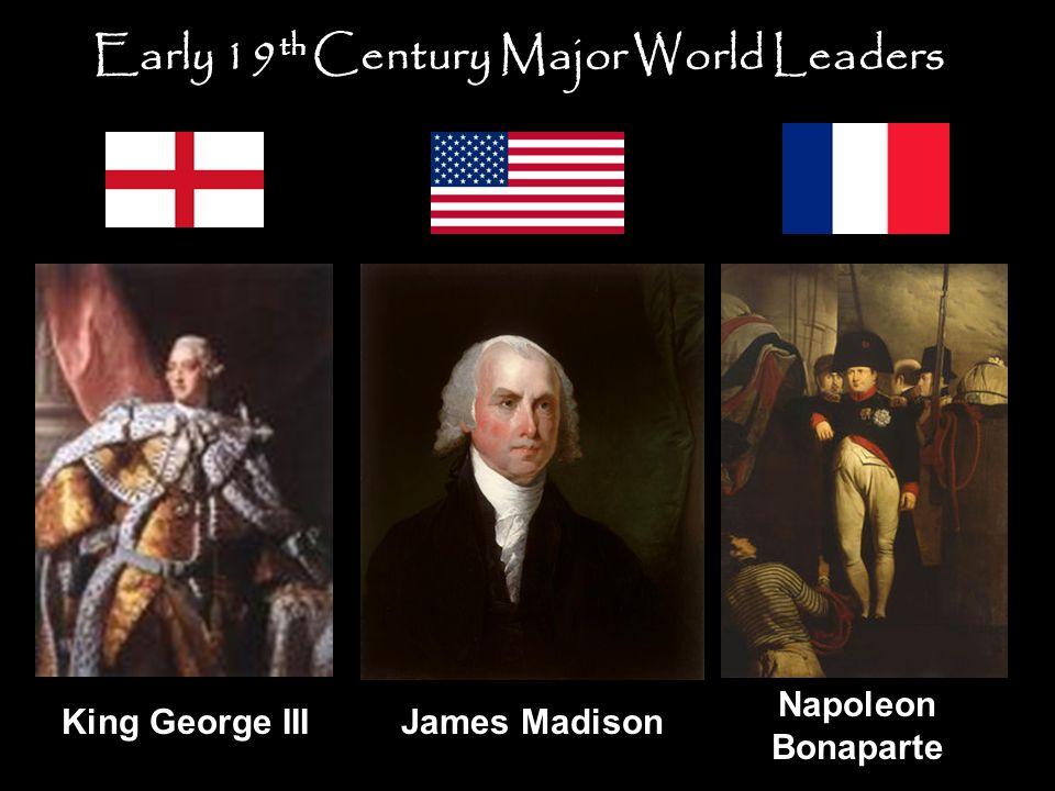 King George IIIJames Madison Napoleon Bonaparte Early 19 th Century Major World Leaders