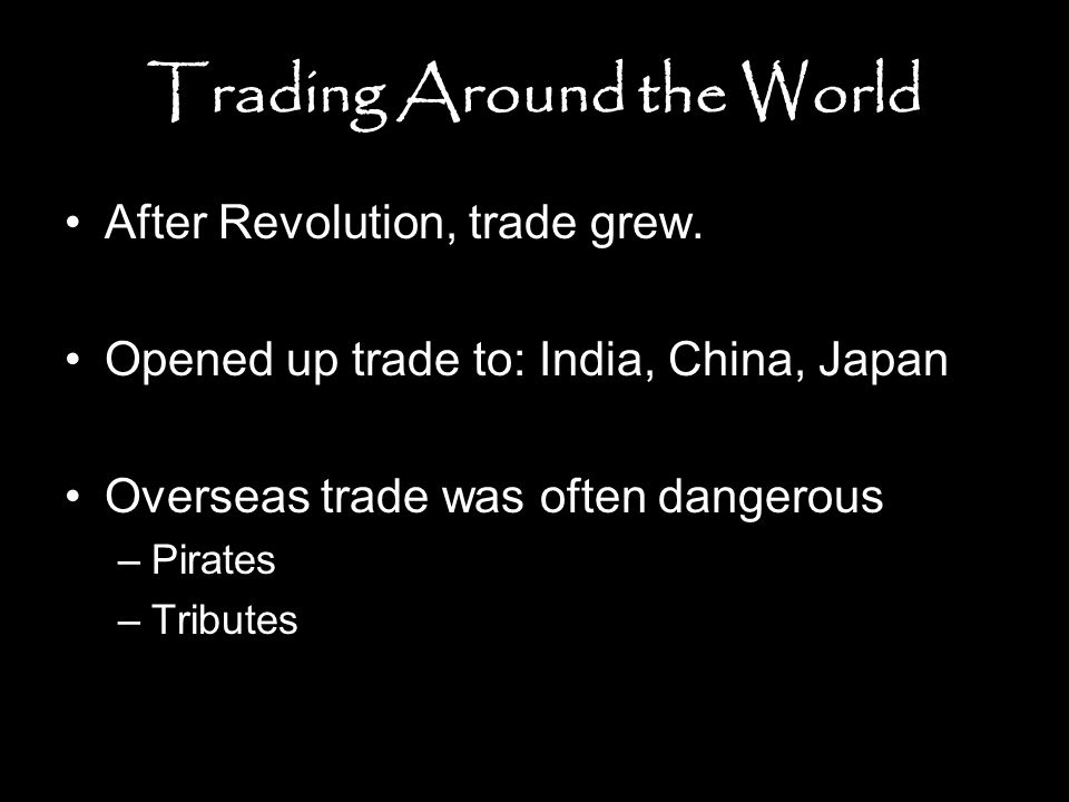 Trading Around the World After Revolution, trade grew. Opened up trade to: India, China, Japan Overseas trade was often dangerous –Pirates –Tributes