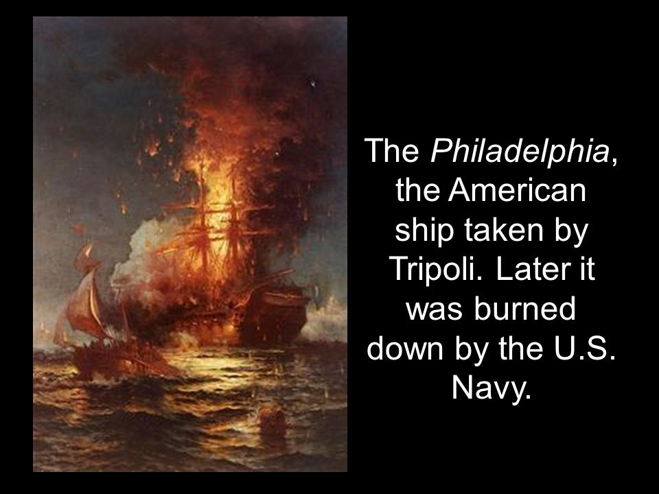 The Philadelphia, the American ship taken by Tripoli. Later it was burned down by the U.S. Navy.