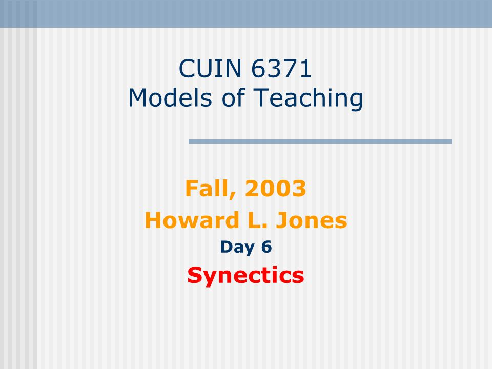 CUIN 6371 Models of Teaching Fall, 2003 Howard L. Jones Day 6 Synectics