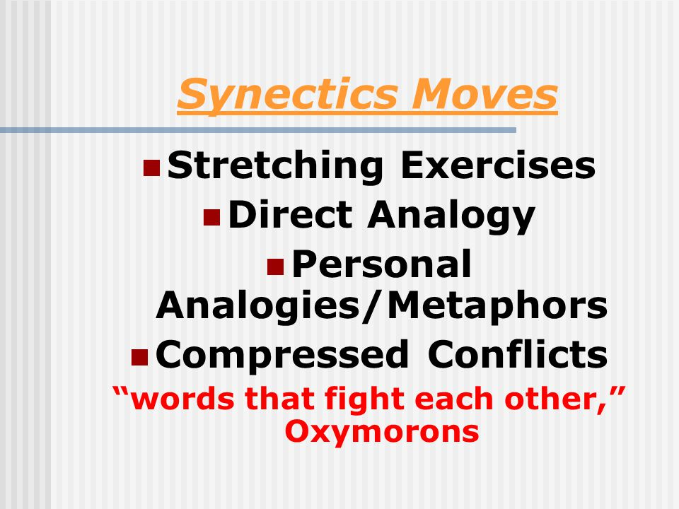 Synectics Moves Stretching Exercises Direct Analogy Personal Analogies/Metaphors Compressed Conflicts words that fight each other, Oxymorons