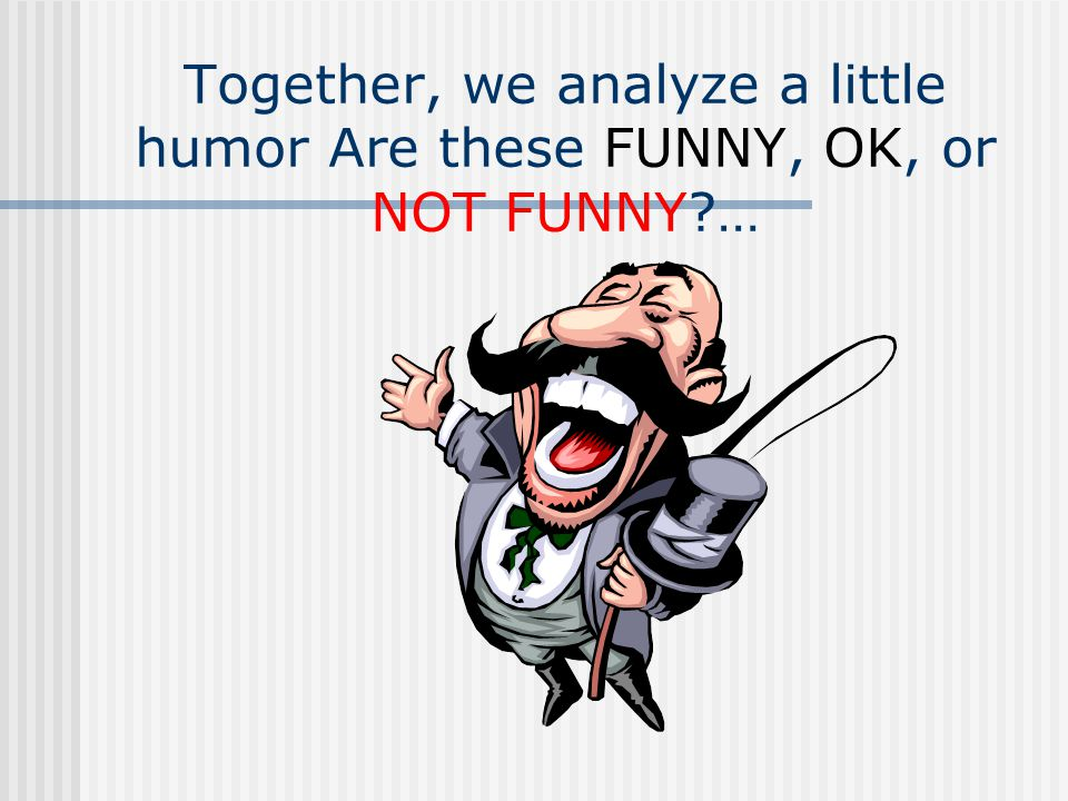 Together, we analyze a little humor Are these FUNNY, OK, or NOT FUNNY …