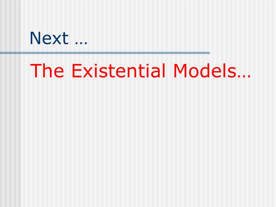 Next … The Existential Models…