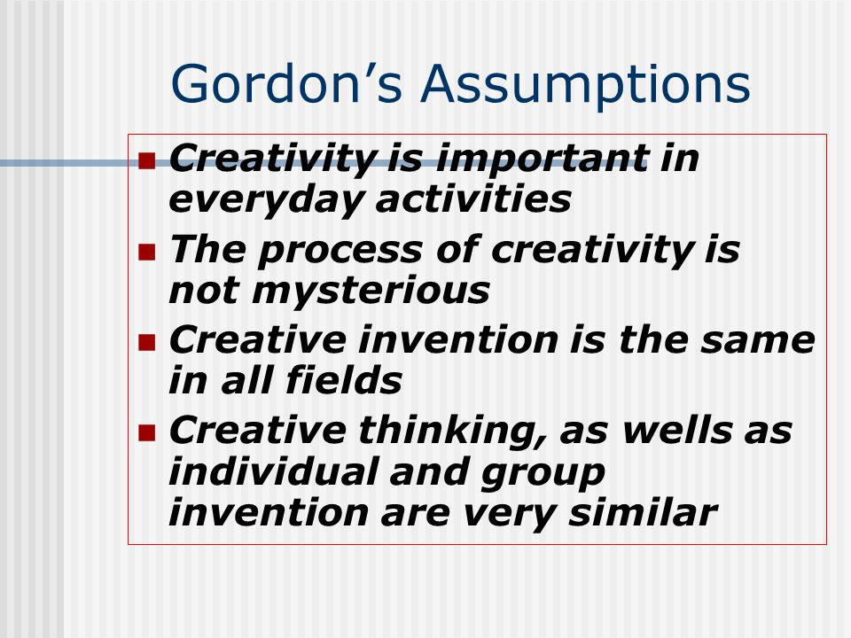 Gordon's Assumptions Creativity is important in everyday activities The process of creativity is not mysterious Creative invention is the same in all fields Creative thinking, as wells as individual and group invention are very similar