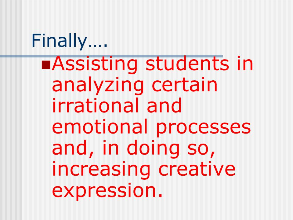 Finally…. Assisting students in analyzing certain irrational and emotional processes and, in doing so, increasing creative expression.
