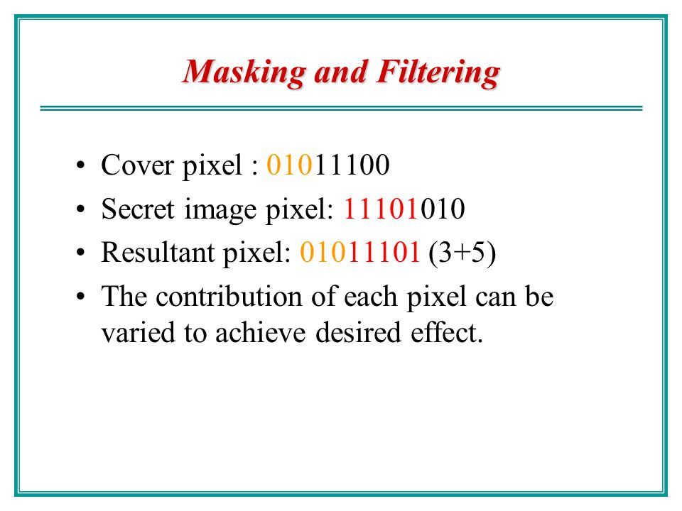 Masking and Filtering Hide information by marking an image in a manner similar to paper watermarks. Watermarking techniques integrate a data in image