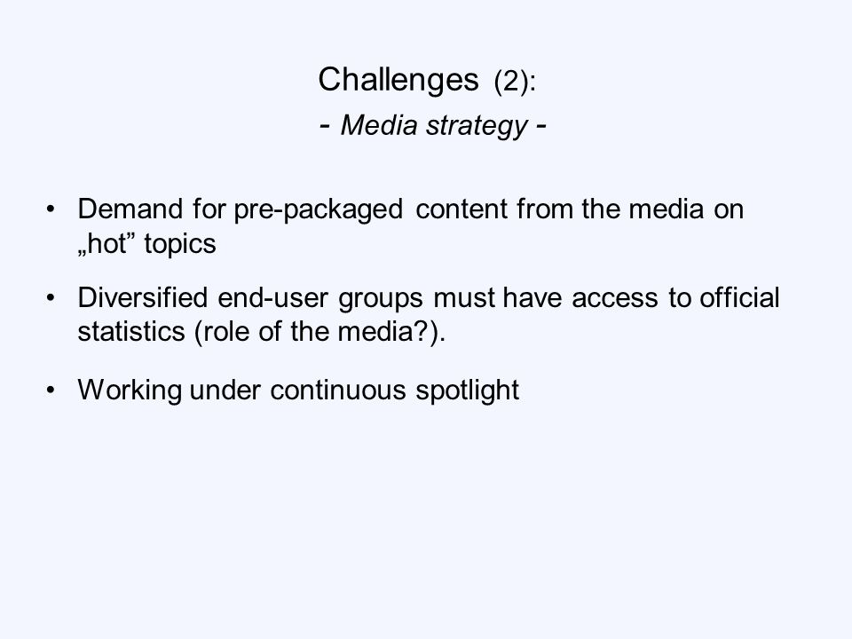 "Challenges (2): - Media strategy - Demand for pre-packaged content from the media on ""hot topics Diversified end-user groups must have access to official statistics (role of the media )."