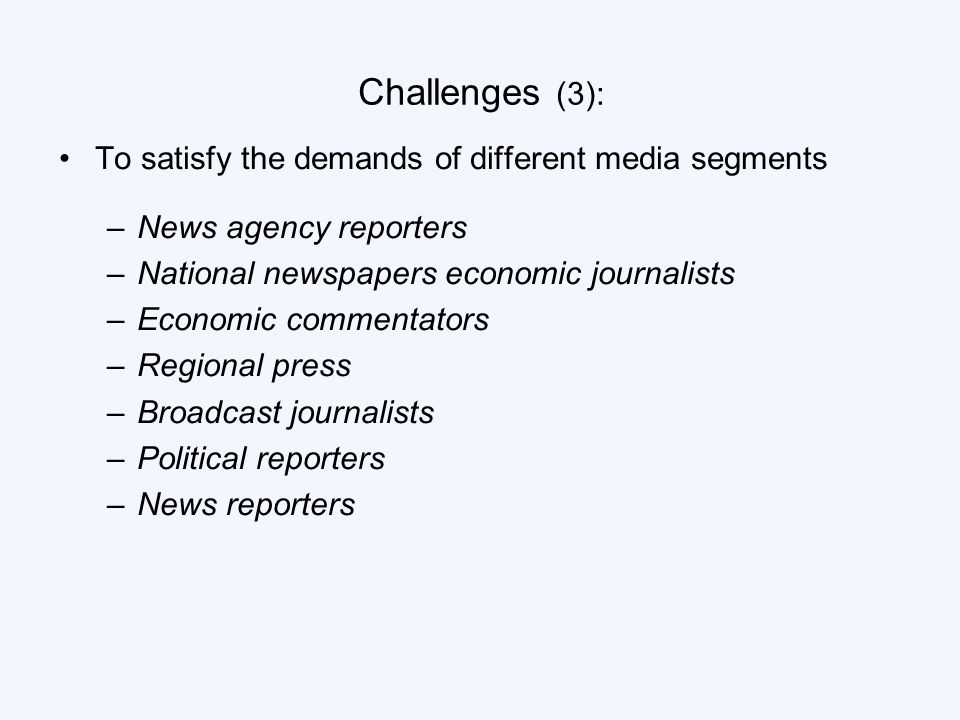 Challenges (3): To satisfy the demands of different media segments –News agency reporters –National newspapers economic journalists –Economic commentators –Regional press –Broadcast journalists –Political reporters –News reporters
