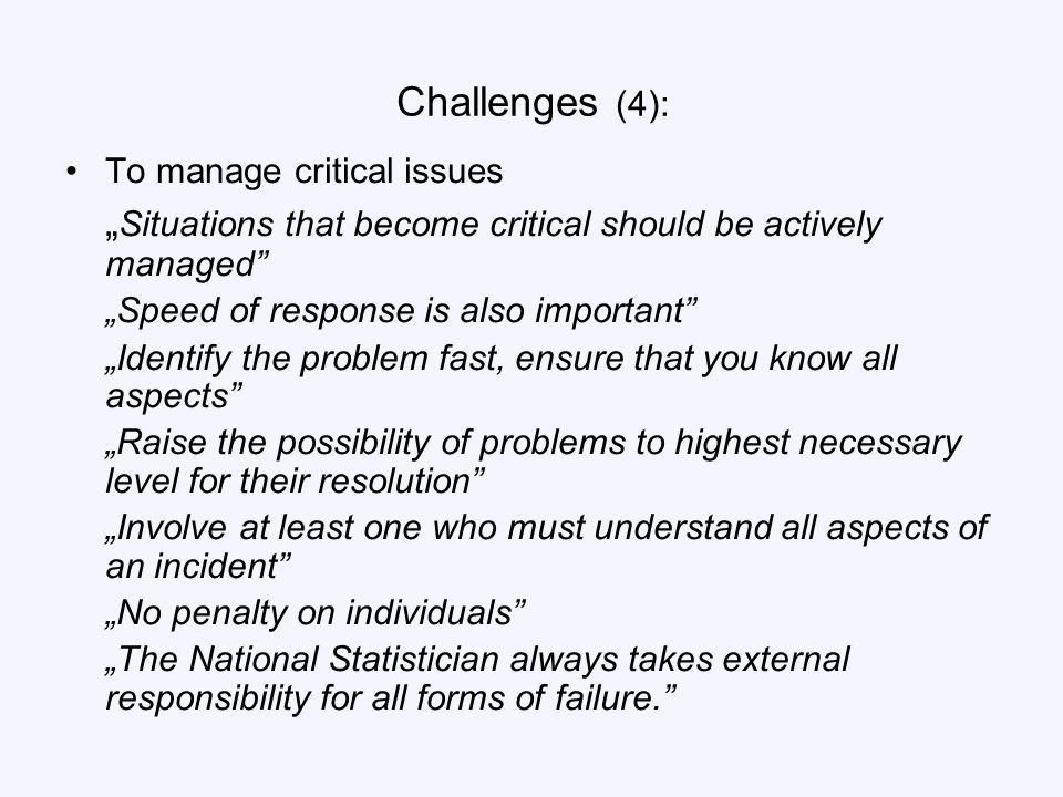 "Challenges (4): To manage critical issues "" Situations that become critical should be actively managed ""Speed of response is also important ""Identify the problem fast, ensure that you know all aspects ""Raise the possibility of problems to highest necessary level for their resolution ""Involve at least one who must understand all aspects of an incident ""No penalty on individuals ""The National Statistician always takes external responsibility for all forms of failure."