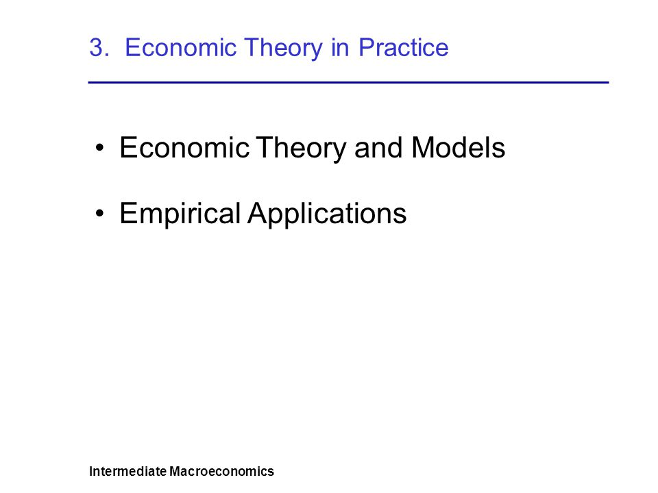 Intermediate Macroeconomics 3. Economic Theory in Practice Economic Theory and Models Empirical Applications