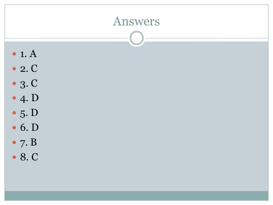 Answers 1. A 2. C 3. C 4. D 5. D 6. D 7. B 8. C