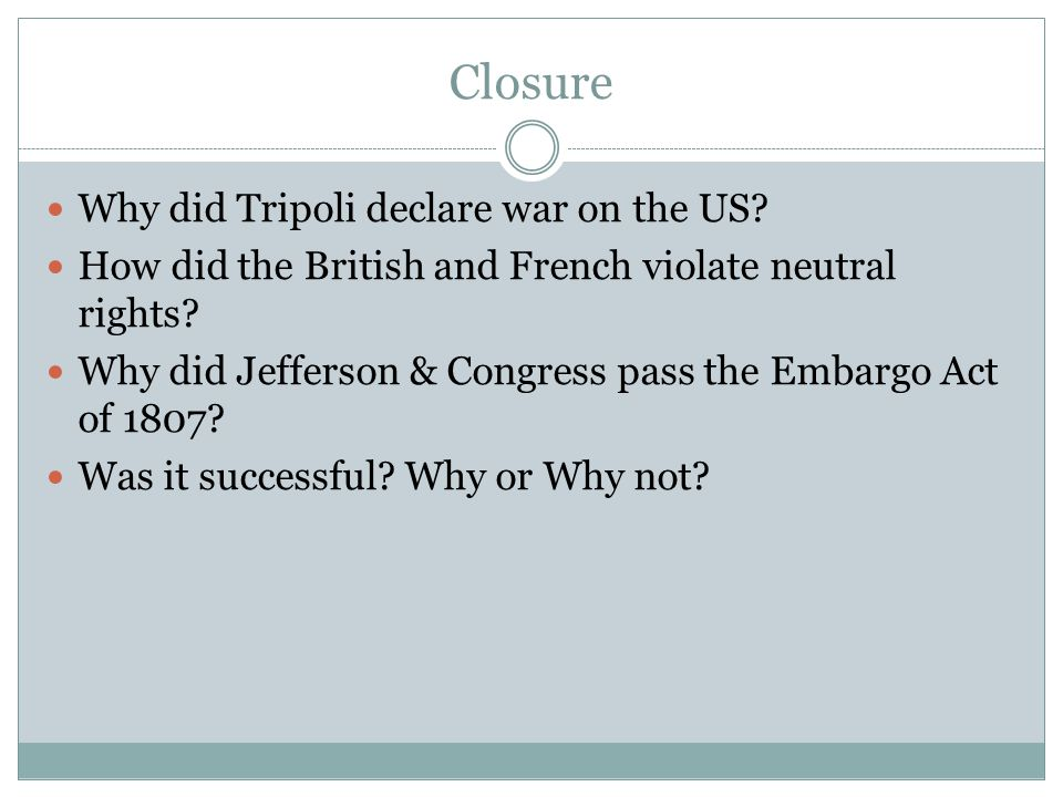 Closure Why did Tripoli declare war on the US? How did the British and French violate neutral rights? Why did Jefferson & Congress pass the Embargo Ac
