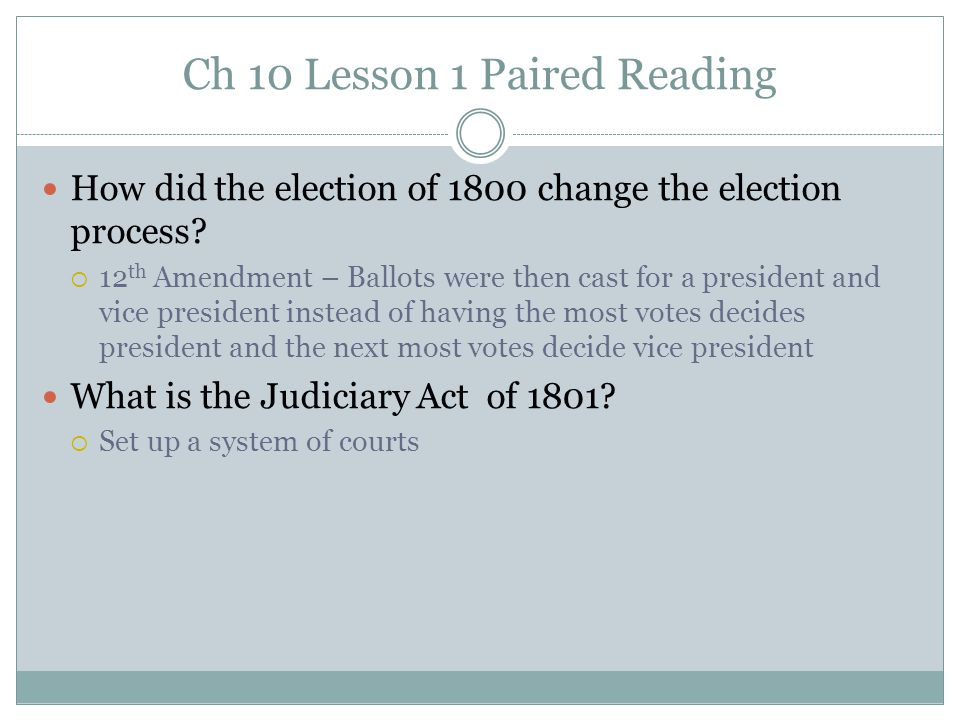 Ch 10 Lesson 1 Paired Reading How did the election of 1800 change the election process?  12 th Amendment – Ballots were then cast for a president and