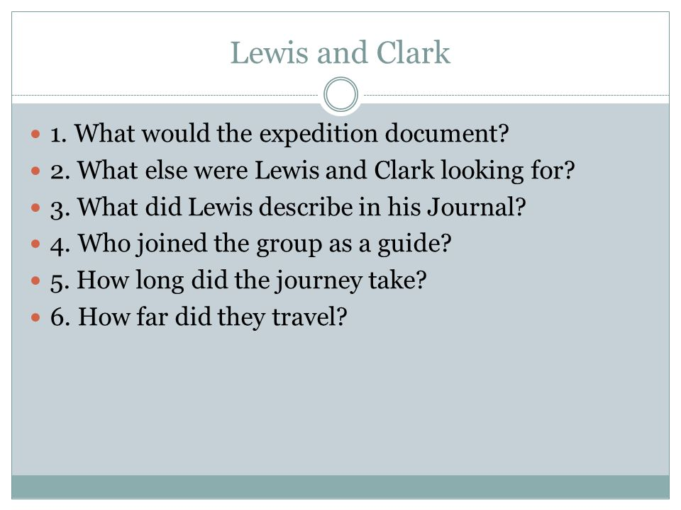 Lewis and Clark 1. What would the expedition document? 2. What else were Lewis and Clark looking for? 3. What did Lewis describe in his Journal? 4. Wh