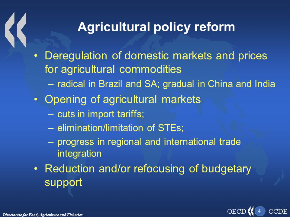 Directorate for Food, Agriculture and Fisheries 4 Agricultural policy reform Deregulation of domestic markets and prices for agricultural commodities –radical in Brazil and SA; gradual in China and India Opening of agricultural markets –cuts in import tariffs; –elimination/limitation of STEs; –progress in regional and international trade integration Reduction and/or refocusing of budgetary support