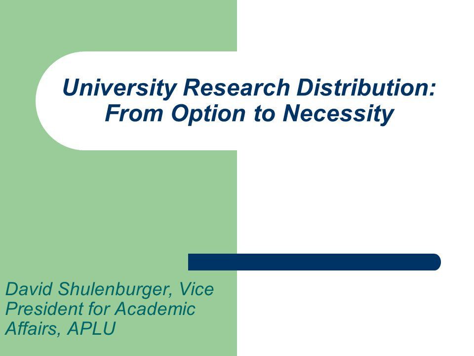 University Research Distribution: From Option to Necessity David Shulenburger, Vice President for Academic Affairs, APLU