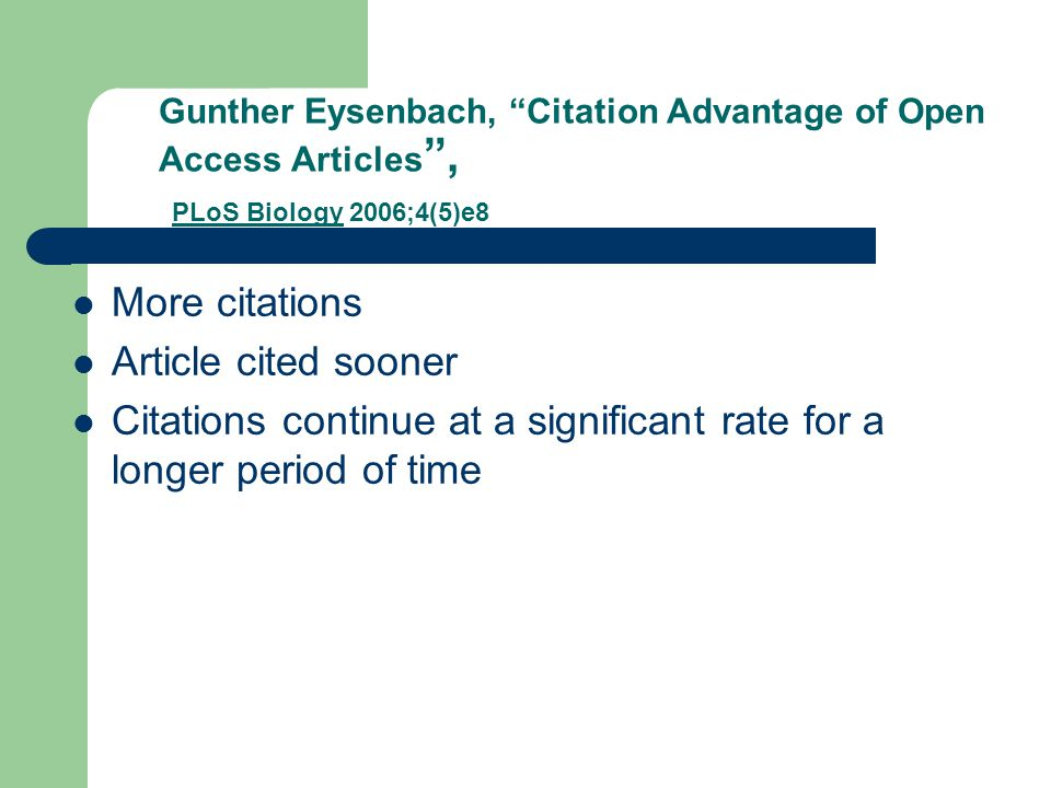 Gunther Eysenbach, Citation Advantage of Open Access Articles , PLoS Biology 2006;4(5)e8 More citations Article cited sooner Citations continue at a significant rate for a longer period of time