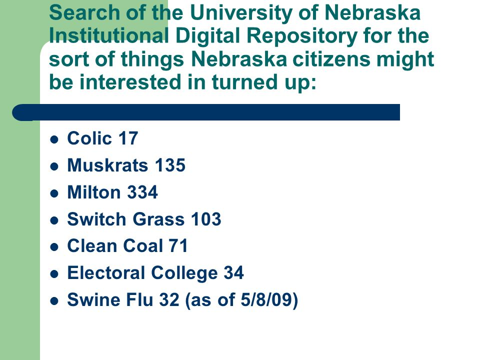 Search of the University of Nebraska Institutional Digital Repository for the sort of things Nebraska citizens might be interested in turned up: Colic 17 Muskrats 135 Milton 334 Switch Grass 103 Clean Coal 71 Electoral College 34 Swine Flu 32 (as of 5/8/09)