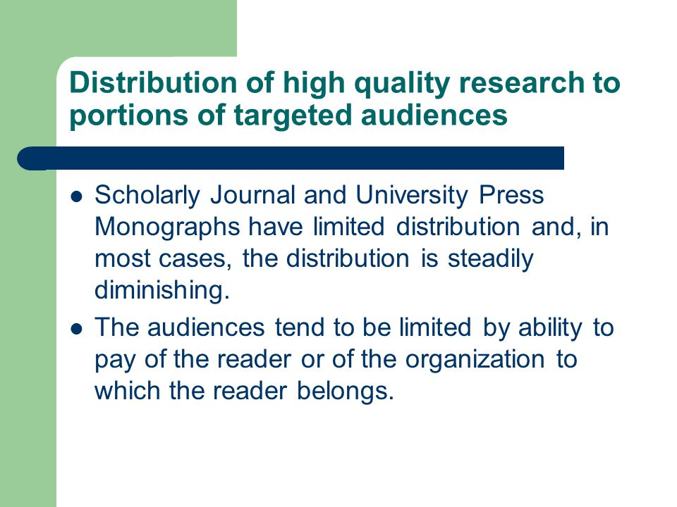 Distribution of high quality research to portions of targeted audiences Scholarly Journal and University Press Monographs have limited distribution and, in most cases, the distribution is steadily diminishing.