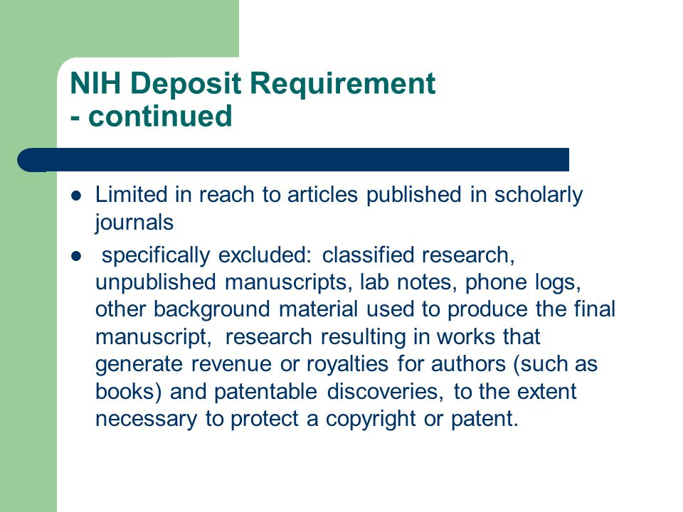 NIH Deposit Requirement - continued Limited in reach to articles published in scholarly journals specifically excluded: classified research, unpublished manuscripts, lab notes, phone logs, other background material used to produce the final manuscript, research resulting in works that generate revenue or royalties for authors (such as books) and patentable discoveries, to the extent necessary to protect a copyright or patent.