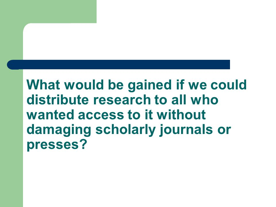 What would be gained if we could distribute research to all who wanted access to it without damaging scholarly journals or presses