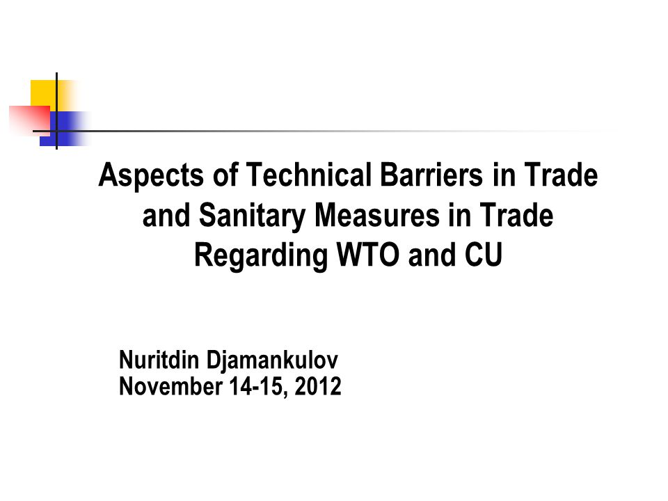 Aspects of Technical Barriers in Trade and Sanitary Measures in Trade Regarding WTO and CU Nuritdin Djamankulov November 14-15, 2012