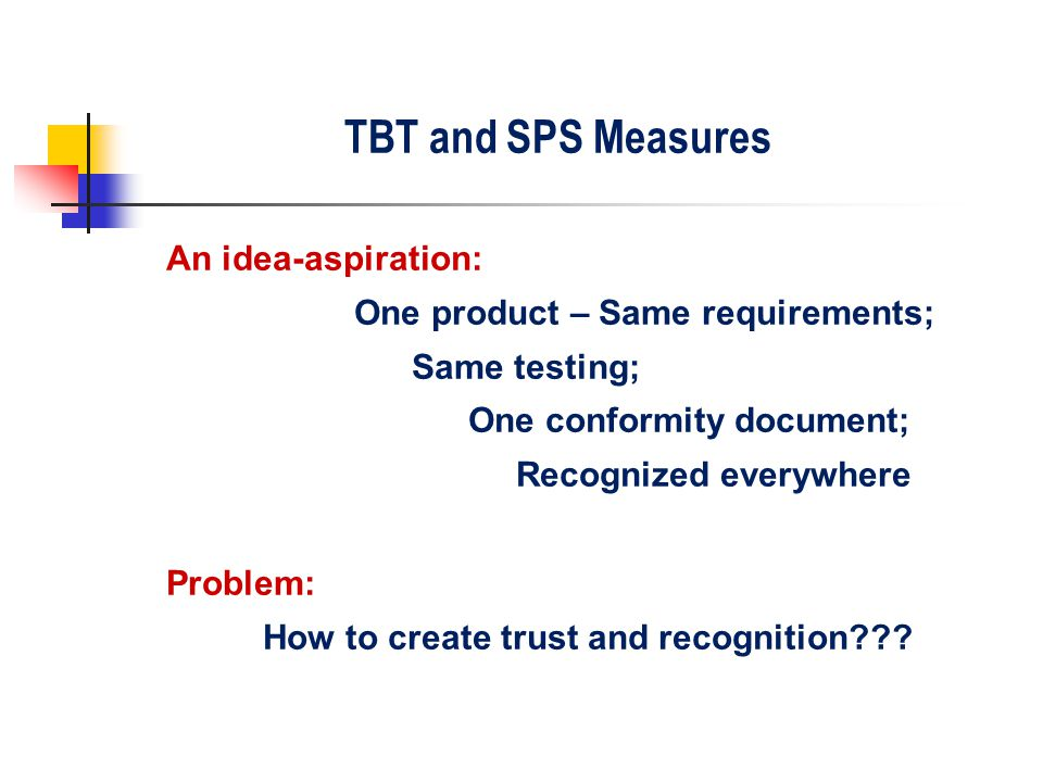 TBT and SPS Measures An idea-aspiration: One product – Same requirements; Same testing; One conformity document; Recognized everywhere Problem: How to