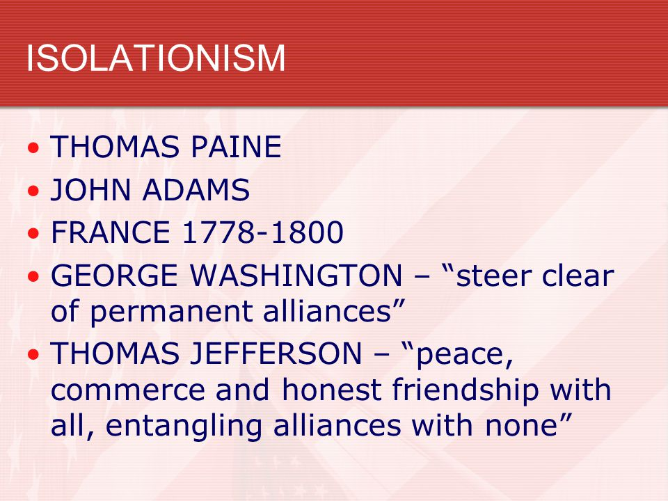 ISOLATIONISM THOMAS PAINE JOHN ADAMS FRANCE 1778-1800 GEORGE WASHINGTON – steer clear of permanent alliances THOMAS JEFFERSON – peace, commerce and honest friendship with all, entangling alliances with none