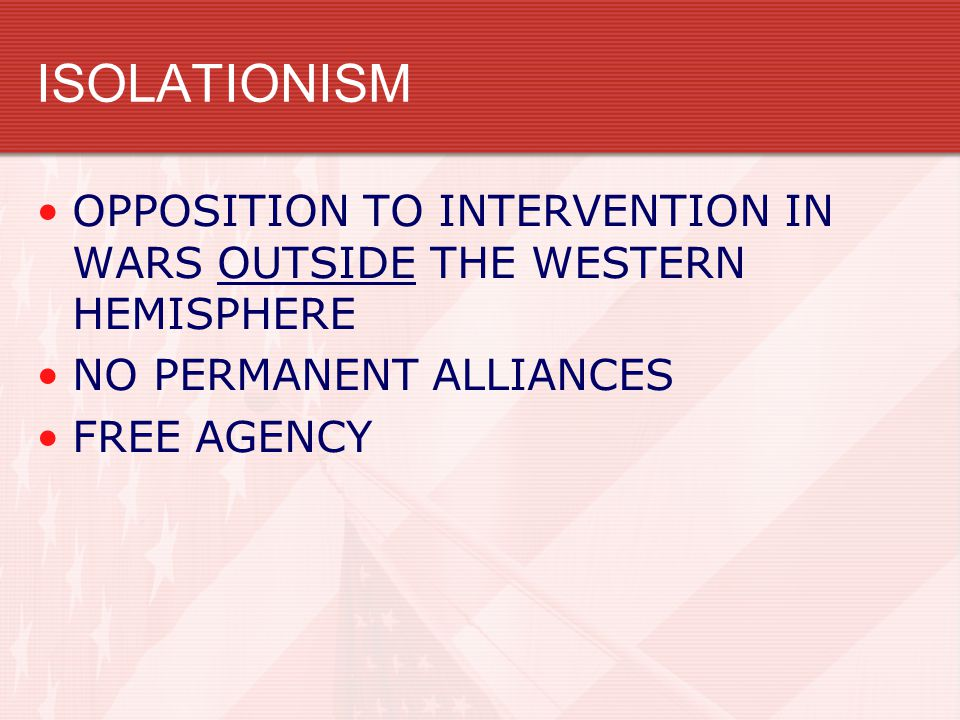 ISOLATIONISM OPPOSITION TO INTERVENTION IN WARS OUTSIDE THE WESTERN HEMISPHERE NO PERMANENT ALLIANCES FREE AGENCY