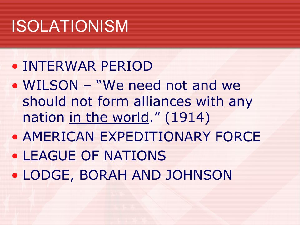 ISOLATIONISM INTERWAR PERIOD WILSON – We need not and we should not form alliances with any nation in the world. (1914) AMERICAN EXPEDITIONARY FORCE LEAGUE OF NATIONS LODGE, BORAH AND JOHNSON