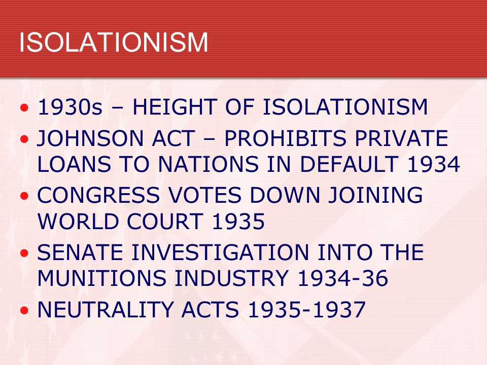 ISOLATIONISM 1930s – HEIGHT OF ISOLATIONISM JOHNSON ACT – PROHIBITS PRIVATE LOANS TO NATIONS IN DEFAULT 1934 CONGRESS VOTES DOWN JOINING WORLD COURT 1935 SENATE INVESTIGATION INTO THE MUNITIONS INDUSTRY 1934-36 NEUTRALITY ACTS 1935-1937