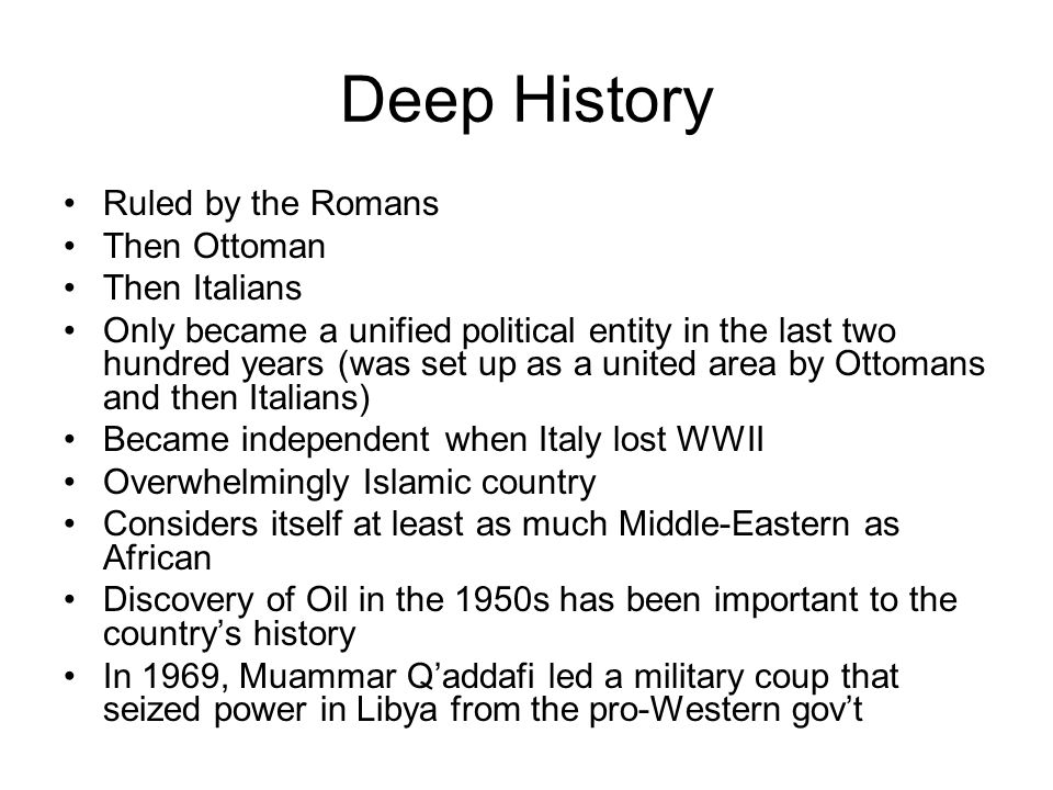 Deep History Ruled by the Romans Then Ottoman Then Italians Only became a unified political entity in the last two hundred years (was set up as a united area by Ottomans and then Italians) Became independent when Italy lost WWII Overwhelmingly Islamic country Considers itself at least as much Middle-Eastern as African Discovery of Oil in the 1950s has been important to the country's history In 1969, Muammar Q'addafi led a military coup that seized power in Libya from the pro-Western gov't