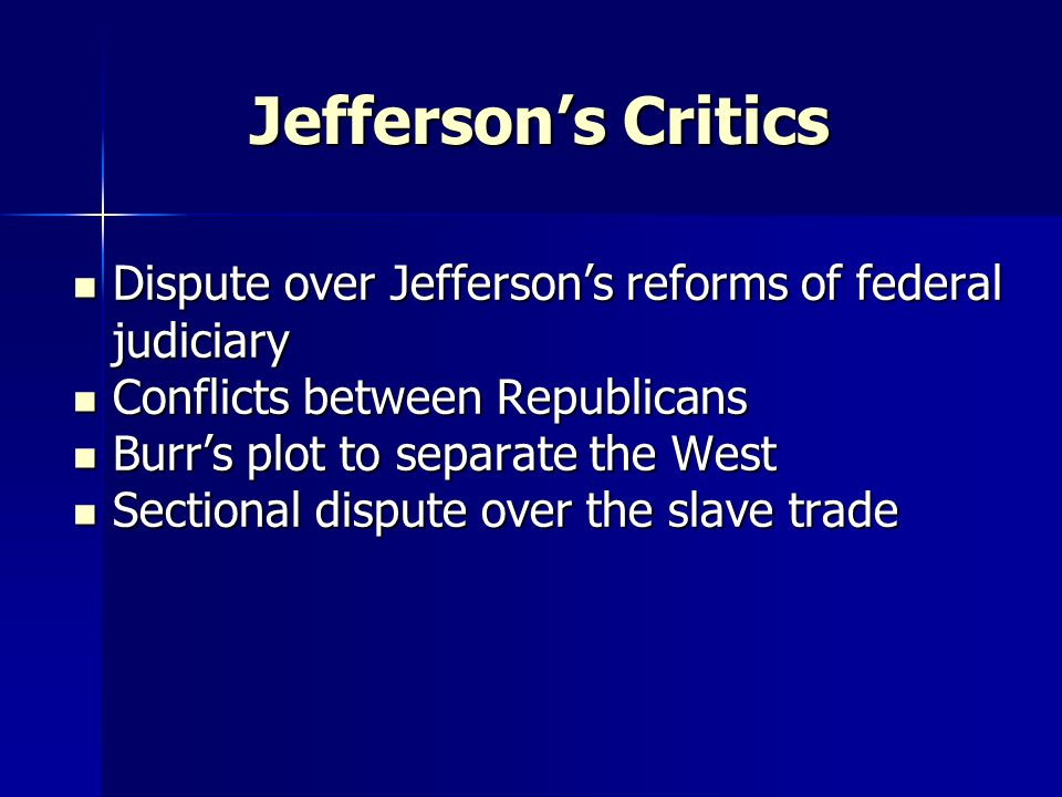 Jefferson's Critics Dispute over Jefferson's reforms of federal judiciary Dispute over Jefferson's reforms of federal judiciary Conflicts between Republicans Conflicts between Republicans Burr's plot to separate the West Burr's plot to separate the West Sectional dispute over the slave trade Sectional dispute over the slave trade