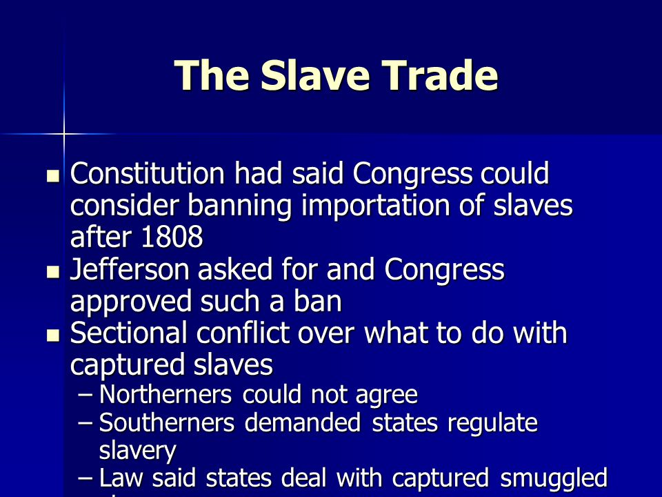 The Slave Trade Constitution had said Congress could consider banning importation of slaves after 1808 Constitution had said Congress could consider banning importation of slaves after 1808 Jefferson asked for and Congress approved such a ban Jefferson asked for and Congress approved such a ban Sectional conflict over what to do with captured slaves Sectional conflict over what to do with captured slaves –Northerners could not agree –Southerners demanded states regulate slavery –Law said states deal with captured smuggled slaves