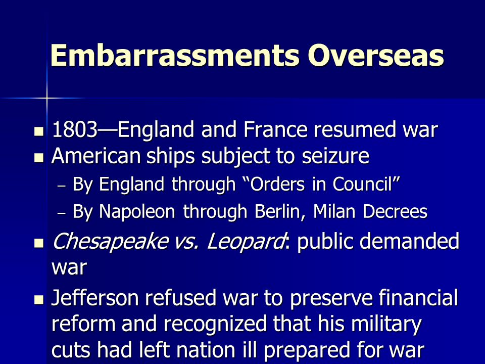 Embarrassments Overseas 1803—England and France resumed war 1803—England and France resumed war American ships subject to seizure American ships subject to seizure – By England through Orders in Council – By Napoleon through Berlin, Milan Decrees Chesapeake vs.