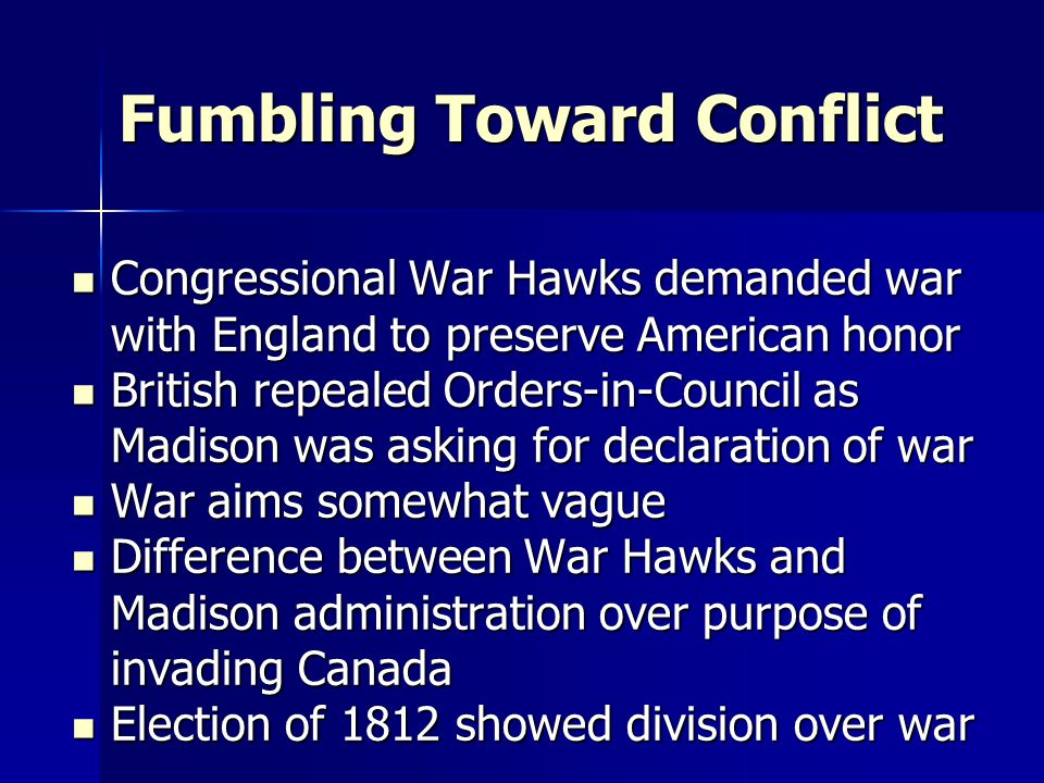 Fumbling Toward Conflict Congressional War Hawks demanded war with England to preserve American honor Congressional War Hawks demanded war with England to preserve American honor British repealed Orders-in-Council as Madison was asking for declaration of war British repealed Orders-in-Council as Madison was asking for declaration of war War aims somewhat vague War aims somewhat vague Difference between War Hawks and Madison administration over purpose of invading Canada Difference between War Hawks and Madison administration over purpose of invading Canada Election of 1812 showed division over war Election of 1812 showed division over war