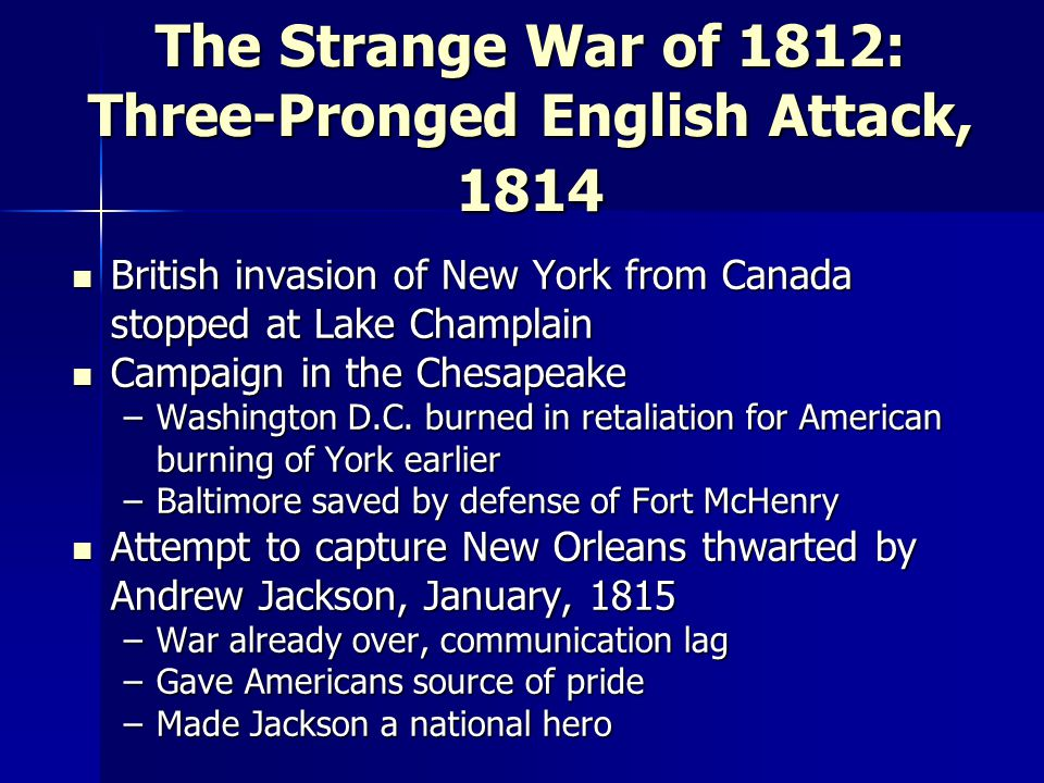 The Strange War of 1812: Three-Pronged English Attack, 1814 British invasion of New York from Canada stopped at Lake Champlain British invasion of New York from Canada stopped at Lake Champlain Campaign in the Chesapeake Campaign in the Chesapeake –Washington D.C.