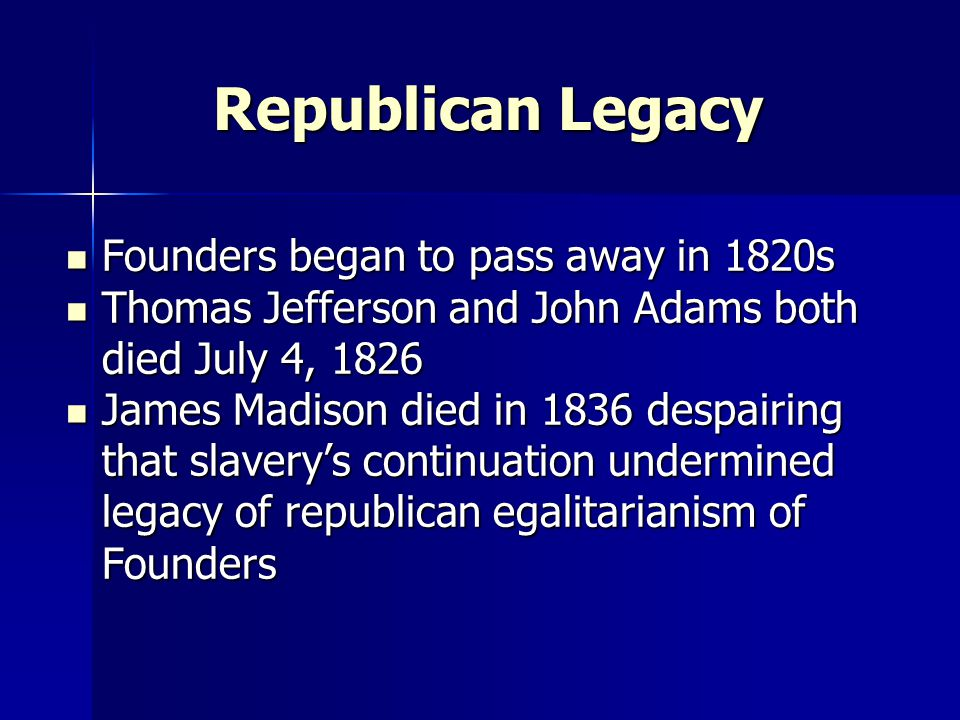 Republican Legacy Founders began to pass away in 1820s Founders began to pass away in 1820s Thomas Jefferson and John Adams both died July 4, 1826 Thomas Jefferson and John Adams both died July 4, 1826 James Madison died in 1836 despairing that slavery's continuation undermined legacy of republican egalitarianism of Founders James Madison died in 1836 despairing that slavery's continuation undermined legacy of republican egalitarianism of Founders