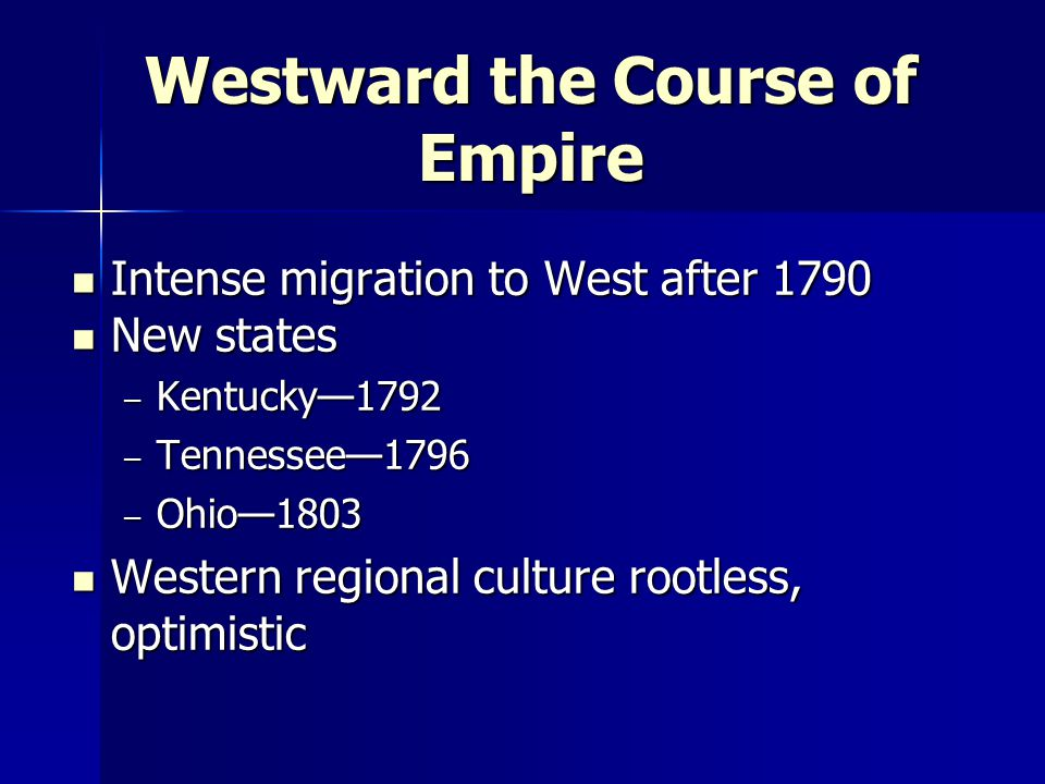 Westward the Course of Empire Intense migration to West after 1790 Intense migration to West after 1790 New states New states – Kentucky—1792 – Tennessee—1796 – Ohio—1803 Western regional culture rootless, optimistic Western regional culture rootless, optimistic