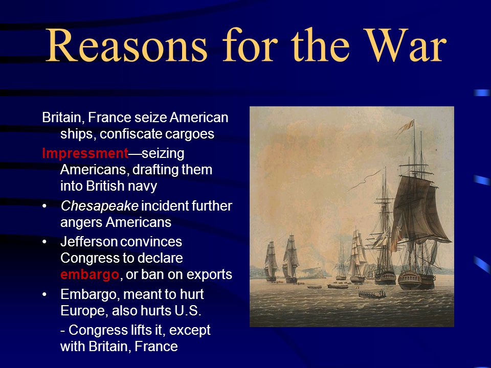 Reasons for the War Britain, France seize American ships, confiscate cargoes Impressment—seizing Americans, drafting them into British navy Chesapeake