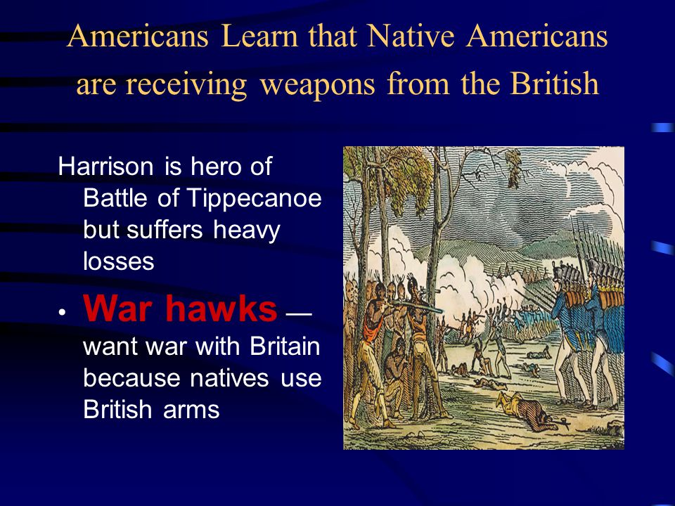 Americans Learn that Native Americans are receiving weapons from the British Harrison is hero of Battle of Tippecanoe but suffers heavy losses War haw