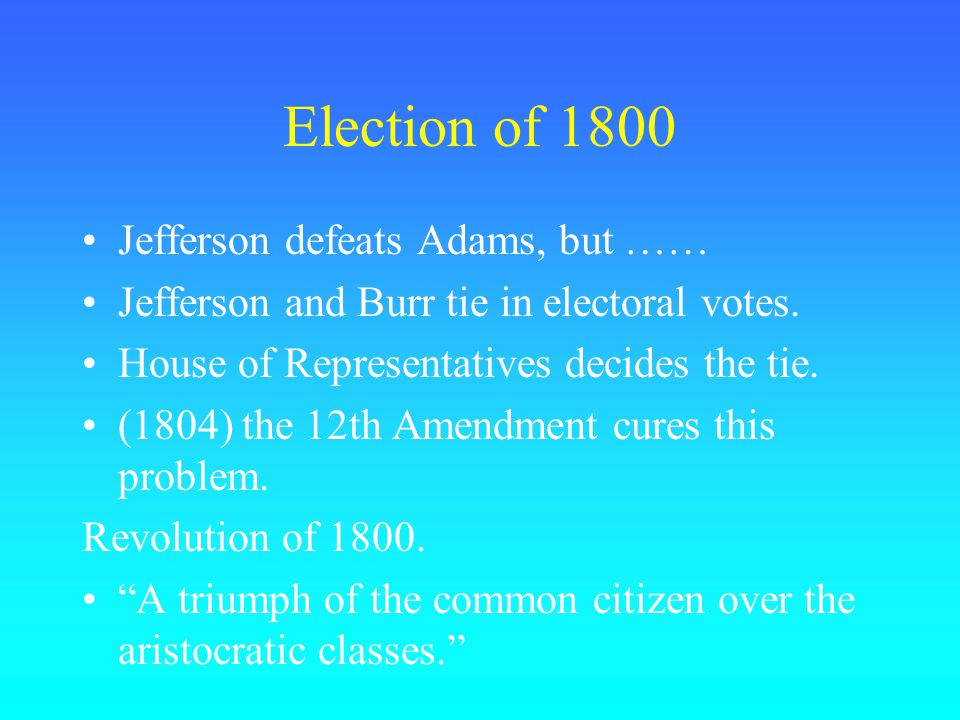 Election of 1800 Jefferson defeats Adams, but …… Jefferson and Burr tie in electoral votes.