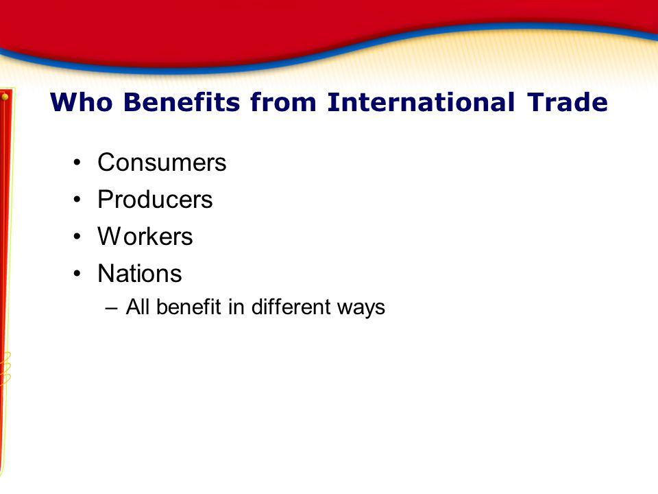 Who Benefits from International Trade Consumers Producers Workers Nations –All benefit in different ways